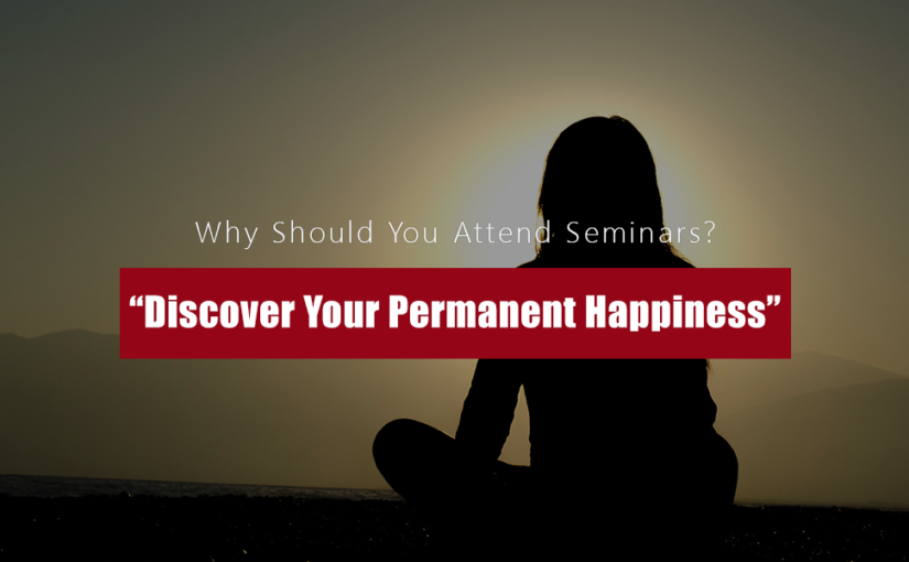 "Why should you attend ""Discover Your Permanent Happiness"" seminars?"